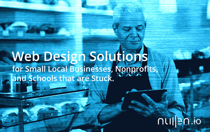 Web Design Solutions for Small Local Businesses, Nonprofits, and Schools that are Stuck.